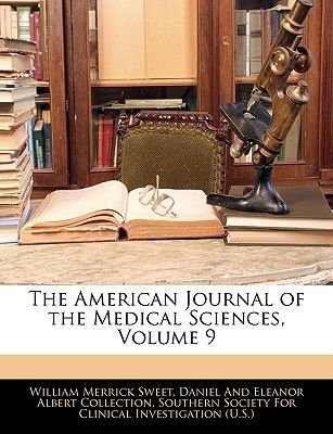 The American Journal of the Medical Sciences, Volume 9 (Paperback): William Merrick Sweet, Daniel & Eleanor Albert Collection
