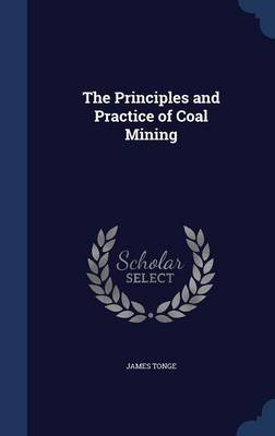 The Principles and Practice of Coal Mining (Hardcover): James Tonge