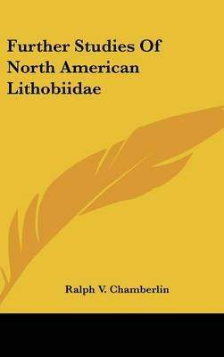 Further Studies of North American Lithobiidae (Hardcover): Ralph V Chamberlin