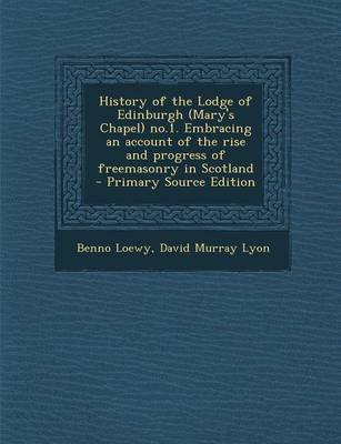 History of the Lodge of Edinburgh (Mary's Chapel) No.1. Embracing an Account of the Rise and Progress of Freemasonry in...