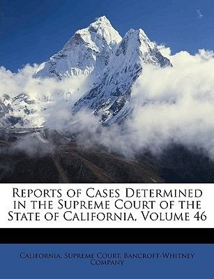 Reports of Cases Determined in the Supreme Court of the State of California, Volume 46 (Paperback): Supreme Court California...
