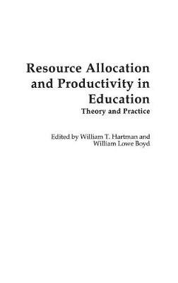Resource Allocation and Productivity in Education - Theory and Practice (Hardcover): William Lowe Boyd, William T. Hartman