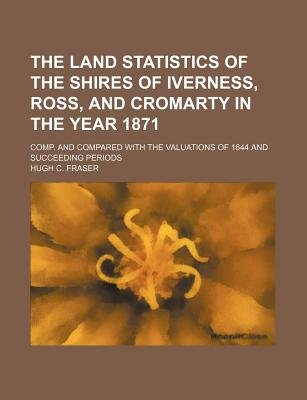 The Land Statistics of the Shires of Iverness, Ross, and Cromarty in the Year 1871; Comp. and Compared with the Valuations of...