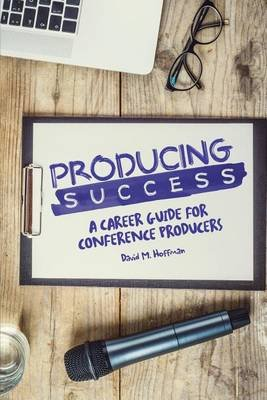 Producing Success - A Career Guide for Conference Producers (Paperback): David M. Hoffman