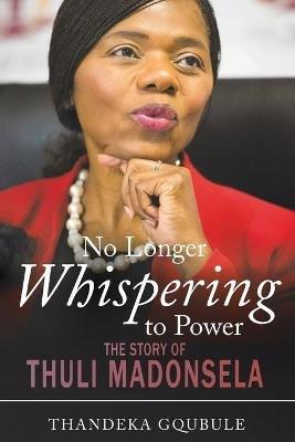 No Longer Whispering To Power - The Story Of Thuli Madonsela (Paperback): Thandeka Gqubule