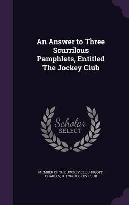 An Answer to Three Scurrilous Pamphlets, Entitled the Jockey Club (Hardcover): Member Of The Jockey Club., Charles D. 1794...