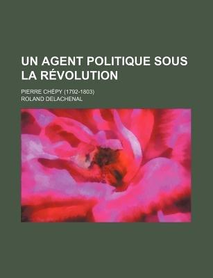 Un Agent Politique Sous La Revolution; Pierre Chepy (1792-1803) (English, French, Paperback): Roland Delachenal