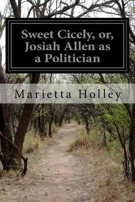 Sweet Cicely, Or, Josiah Allen as a Politician (Paperback): Marietta Holley
