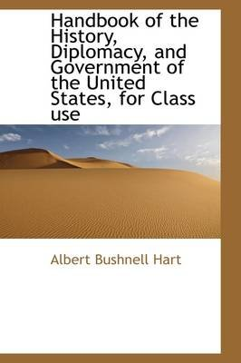 Handbook of the History, Diplomacy, and Government of the United States, for Class Use (Hardcover): Albert Bushnell Hart