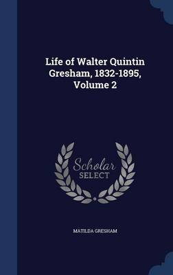 Life of Walter Quintin Gresham, 1832-1895, Volume 2 (Hardcover): Matilda Gresham