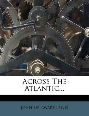 Across the Atlantic... (Paperback): John Delaware Lewis