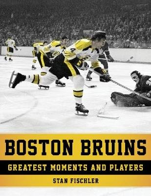 Boston Bruins - Greatest Moments and Players (Paperback): Stan Fischler