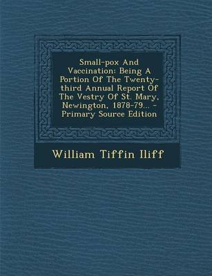 Small-Pox and Vaccination - Being a Portion of the Twenty-Third Annual Report of the Vestry of St. Mary, Newington, 1878-79......