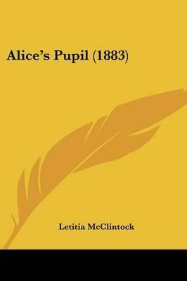 Alice's Pupil (1883) (Paperback): Letitia McClintock