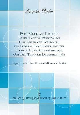 Farm-Mortgage Lending Experience of Twenty-One Life Insurance Companies, the Federal Land Banks, and the Farmers Home...