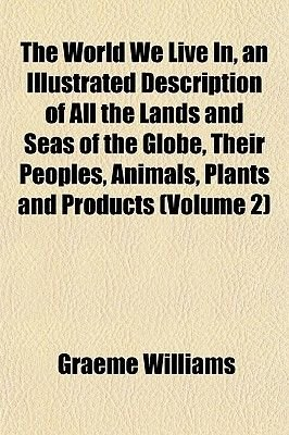 The World We Live In, an Illustrated Description of All the Lands and Seas of the Globe, Their Peoples, Animals, Plants and...
