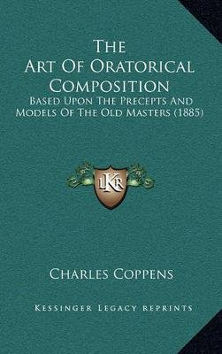 The Art of Oratorical Composition - Based Upon the Precepts and Models of the Old Masters (1885) (Hardcover): Charles Coppens
