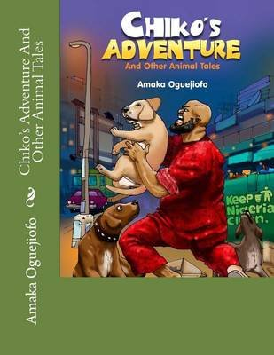 Chiko's Adventure and Other Animal Tales (Paperback): Amaka Oguejiofo