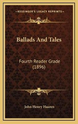 Ballads and Tales - Fourth Reader Grade (1896) (Hardcover): John H. Haaren