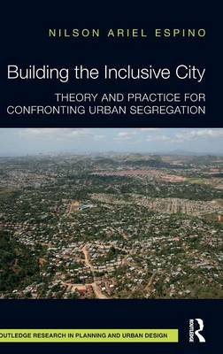 Building the Inclusive City - Theory and Practice for Confronting Urban Segregation (Hardcover): Nilson Ariel Espino