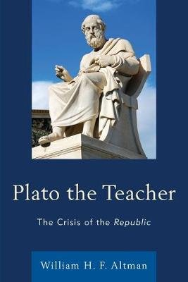 Plato the Teacher - The Crisis of the Republic (Paperback): William H. F. Altman