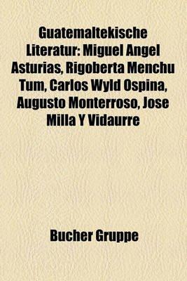 Guatemaltekische Literatur - Miguel Angel Asturias, Rigoberta Menchu Tum, Carlos Wyld Ospina, Augusto Monterroso, Jose Milla y...