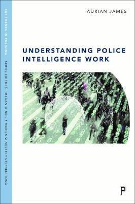 Understanding Police Intelligence Work (Paperback): Adrian James