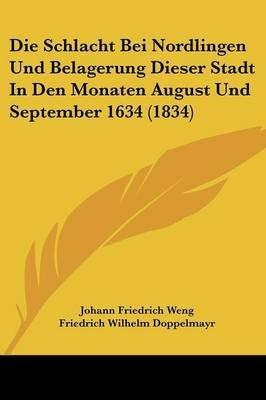 Die Schlacht Bei Nordlingen Und Belagerung Dieser Stadt in Den Monaten August Und September 1634 (1834) (English, German,...