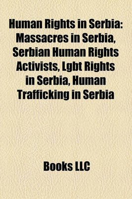Human Rights in Serbia - Massacres in Serbia, Serbian Human Rights Activists, Lgbt Rights in Serbia, Human Trafficking in...