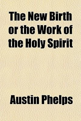 The New Birth or the Work of the Holy Spirit (Paperback): Austin Phelps