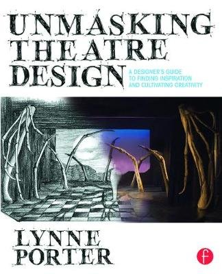 Unmasking Theatre Design: A Designer's Guide to Finding Inspiration and Cultivating Creativity (Paperback): Lynne Porter