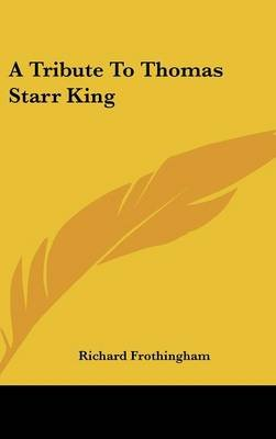 A Tribute to Thomas Starr King (Hardcover): Richard Frothingham