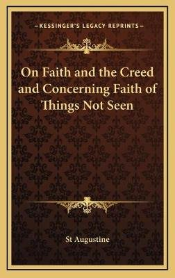 On Faith and the Creed and Concerning Faith of Things Not Seen (Hardcover): St Augustine