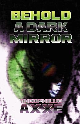 Behold a Dark Mirror (Paperback): Theophilus Axxe