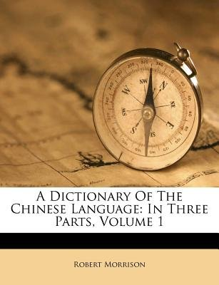 A Dictionary of the Chinese Language - In Three Parts, Volume 1 (Paperback): Robert Morrison