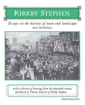Kirkby Stephen: Essays on the History of Town and Landscape - With a Selection of Drawings from the Nineteenth Century...