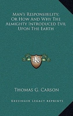 Man's Responsibility; Or How and Why the Almighty Introduced Evil Upon the Earth (Hardcover): Thomas G. Carson