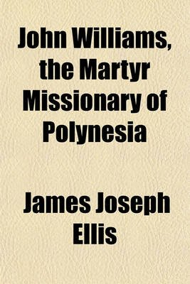 John Williams, the Martyr Missionary of Polynesia (Paperback): James Joseph Ellis