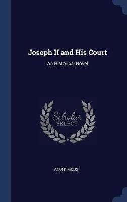 Joseph II and His Court - An Historical Novel (Hardcover): Anonymous