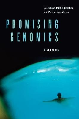 Promising Genomics - Iceland and DeCODE Genetics in a World of Speculation (Paperback): Michael A Fortun