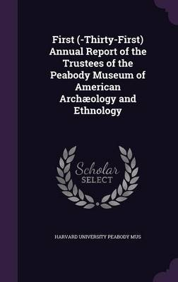 First (-Thirty-First) Annual Report of the Trustees of the Peabody Museum of American Archaeology and Ethnology (Hardcover):...