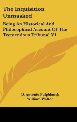 The Inquisition Unmasked - Being an Historical and Philosophical Account of the Tremendous Tribunal V1 (Hardcover): D. Antonio...