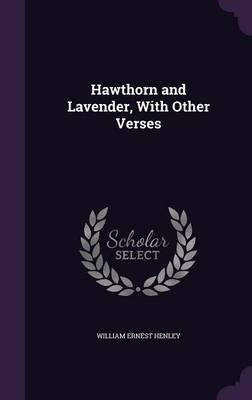 Hawthorn and Lavender, with Other Verses (Hardcover): William Ernest Henley