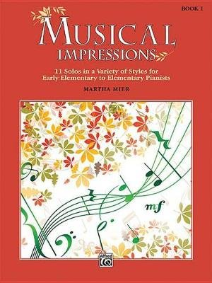 Musical Impressions, Bk 1 - 11 Solos in a Variety of Styles for Early Elementary to Elementary Pianists (Paperback): Martha Mier
