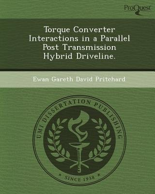 Torque Converter Interactions in a Parallel Post Transmission Hybrid Driveline (Paperback): Ewan Gareth David Pritchard