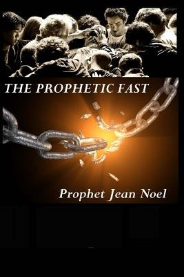 The Prophetic Fast - A Devotional Guide on How to Overcome Sin, Poverty, and Generational Curses (Paperback): Prophet Jean Noel