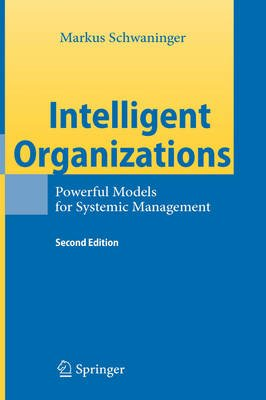Intelligent Organizations - Powerful Models for Systemic Management (Hardcover, 2nd ed. 2009): Markus Schwaninger