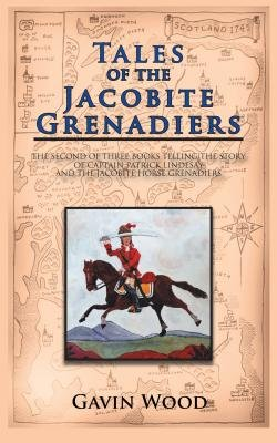 Tales of the Jacobite Grenadiers - The Second of Three Books Telling the Story of Captain Patrick Lindesay and the Jacobite...