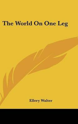 The World on One Leg (Hardcover): Ellery Walter