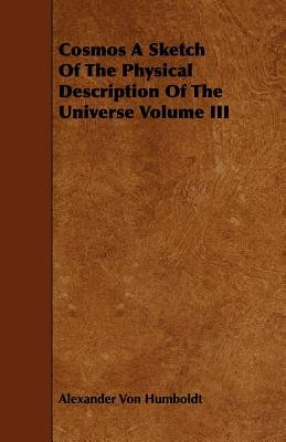 Cosmos A Sketch Of The Physical Description Of The Universe Volume III (Paperback): Alexander Von Humboldt